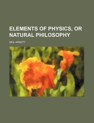 Elements of Physics, or Natural Philosophy (Paperback): Neil Arnott