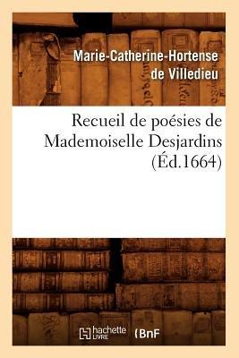 Recueil de Poesies de Mademoiselle Desjardins (Ed.1664) (French, Paperback): Marie-Catherine Hortense Villedieu (De)