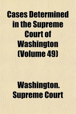 Cases Determined in the Supreme Court of Washington Volume 49 (Paperback): Washington Supreme Court