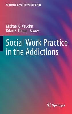 Social Work Practice in the Addictions (Hardcover, 2013 ed.): Michael G. Vaughn, Brian E. Perron