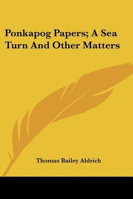 Ponkapog Papers; A Sea Turn and Other Matters (Paperback): Thomas Bailey Aldrich