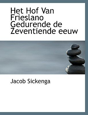 Het Hof Van Frieslano Gedurende de Zeventiende Eeuw (Dutch, English, Large print, Paperback, large type edition): Jacob Sickenga