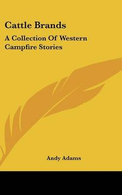 Cattle Brands - A Collection of Western Campfire Stories (Hardcover): Andy Adams