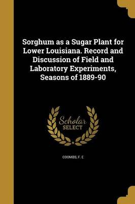 Sorghum as a Sugar Plant for Lower Louisiana. Record and Discussion of Field and Laboratory Experiments, Seasons of 1889-90...