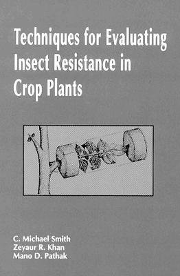 Techniques for Evaluating Insect Resistance in Crop Plants (Hardcover): Charles M Smith, Z.R. Khan, Mano Dutta Pathak