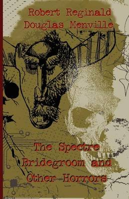 The Spectre Bridegroom and Other Horrors (Paperback): R.; Menville Douglas Reginald