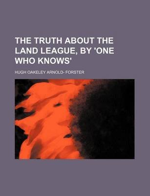 The Truth about the Land League, by 'One Who Knows' (Paperback): Hugh Oakeley Arnold-Forster