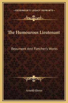 The Humourous Lieutenant - Beaumont and Fletcher's Works (Hardcover): Arnold Glover