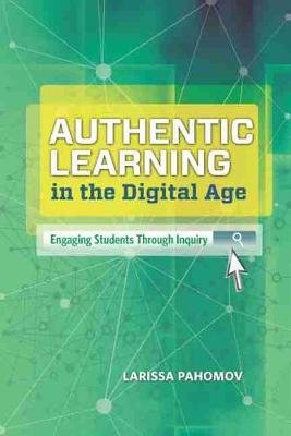 Authentic Learning in the Digital Age - Engaging Students Through Inquiry (Paperback): Larissa Pahomov