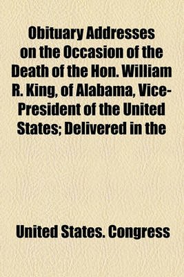 Obituary Addresses on the Occasion of the Death of the Hon. William R. King, of Alabama, Vice-President of the United States;...