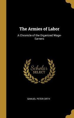 The Armies of Labor - A Chronicle of the Organized Wage-Earners (Hardcover): Samuel Peter Orth