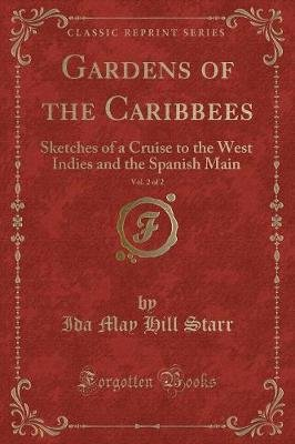 Gardens of the Caribbees, Vol. 2 of 2 - Sketches of a Cruise to the West Indies and the Spanish Main (Classic Reprint)...