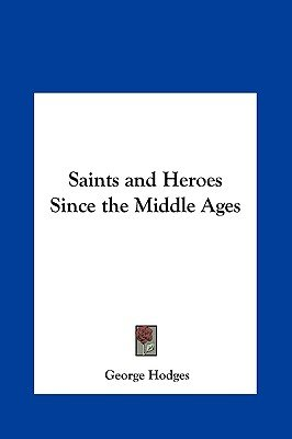 Saints and Heroes Since the Middle Ages (Hardcover): George Hodges