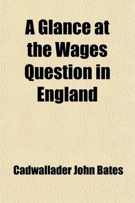 A Glance at the Wages Question in England (Paperback): Cadwallader John Bates