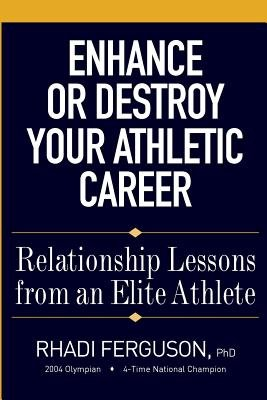 Enhance or Destroy Your Athletic Career - Relationship Lessons from an Elite Athlete (Paperback): Rhadi Ferguson Phd
