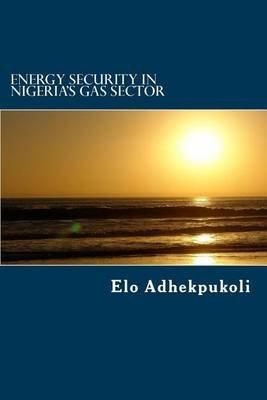 Energy Security in Nigeria's Gas Sector (Paperback): MR Elo Adhekpukoli