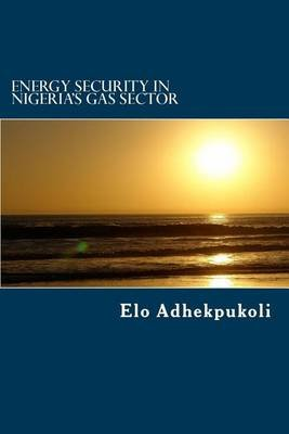 Energy Security in Nigeria's Gas Sector (Paperback): MR Elo Adhekpukoli