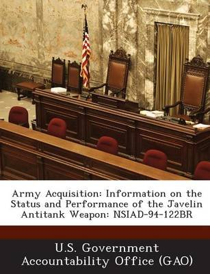 Army Acquisition - Information on the Status and Performance of the Javelin Antitank Weapon: Nsiad-94-122br (Paperback): U S...