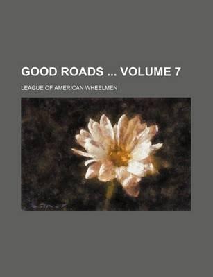 Good Roads Volume 7 (Paperback): League Of American Wheelmen