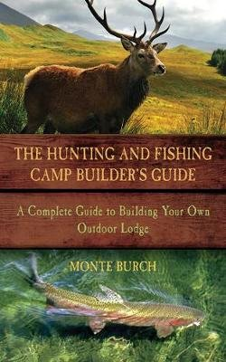 The Hunting and Fishing Camp Builder's Guide - A Complete Guide to Building Your Own Outdoor Lodge (Paperback): Monte Burch