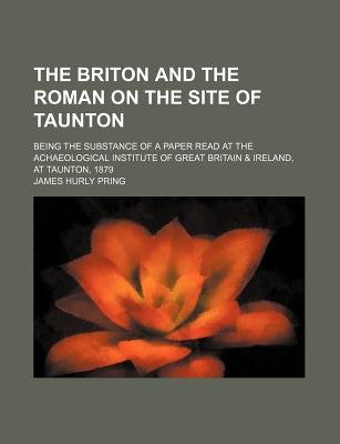The Briton And The Roman On The Site Of Taunton Being The Substance