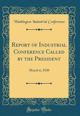 Report of Industrial Conference Called by the President - March 6, 1920 (Classic Reprint) (Hardcover): Washington Industrial...