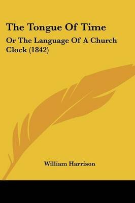 The Tongue of Time - Or the Language of a Church Clock (1842) (Paperback): William Harrison