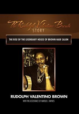 The Rudolph Valentino Brown Story - The Rise of the Legendary House of Brown Hair Salon (Hardcover): Rudolph Valentino Brown