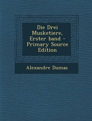 Die Drei Musketiere, Erster Band - Primary Source Edition (German, Paperback): Alexandre Dumas