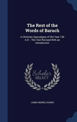 The Rest of the Words of Baruch - A Christian Apocalypse of the Year 136 A.D.: The Text Revised with an Introduction...