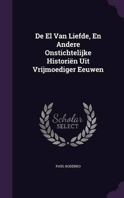 de El Van Liefde, En Andere Onstichtelijke Historien Uit Vrijmoediger Eeuwen (Hardcover): Paul Rodenko