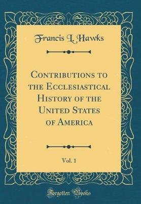 Contributions to the Ecclesiastical History of the United States of America, Vol. 1 (Classic Reprint) (Hardcover): Francis...