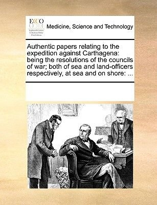 Authentic Papers Relating to the Expedition Against Carthagena - Being the Resolutions of the Councils of War; Both of Sea and...