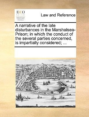 A Narrative of the Late Disturbances in the Marshalsea-Prison; In Which the Conduct of the Several Parties Concerned, Is...