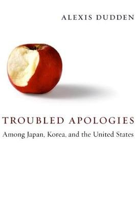 Troubled Apologies Among Japan, Korea, and the United States (Hardcover): Alexis Dudden