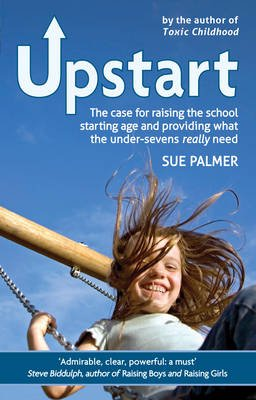 Upstart - The case for raising the school starting age and providing what the under-sevens really need (Electronic book text):...