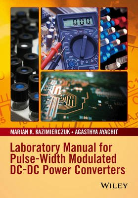 Laboratory Manual for Pulse-Width Modulated DC-DC Power Converters (Paperback): Marian K. Kazimierczuk, Agasthya Ayachit