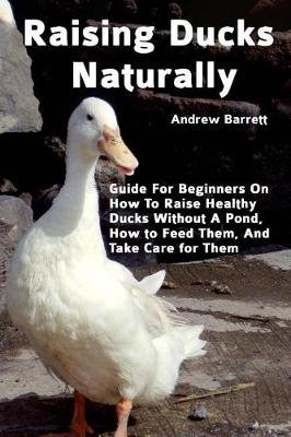 Raising Ducks Naturally - Guide for Beginners on How to Raise Healthy Ducks Without a Pond, How to Feed Them, and Take Care for...