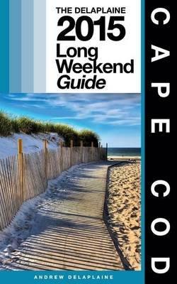 Cape Cod - The Delaplaine 2015 Long Weekend Guide (Paperback): Andrew Delaplaine