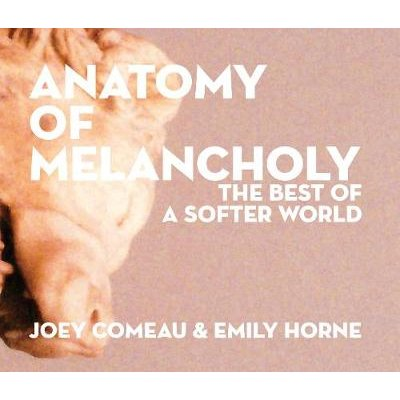 Anatomy of Melancholy: The Best of A Softer World (Hardcover): Joey Comeau, Emily Horne