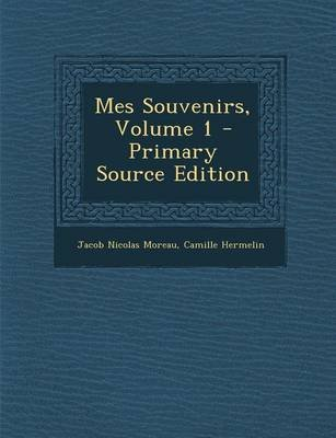 Mes Souvenirs, Volume 1 (French, Paperback): Jacob Nicolas Moreau, Camille Hermelin
