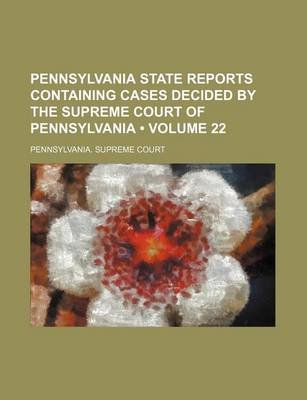 Pennsylvania State Reports Containing Cases Decided by the Supreme Court of Pennsylvania (Volume 22) (Paperback): Pennsylvania...