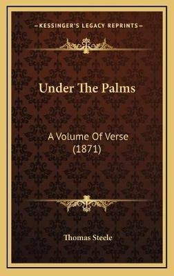 Under the Palms - A Volume of Verse (1871) (Hardcover): Thomas Steele