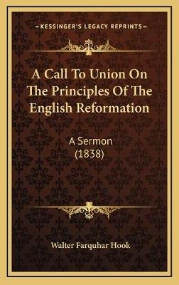 A Call to Union on the Principles of the English Reformation - A Sermon (1838) (Hardcover): Walter Farquhar Hook