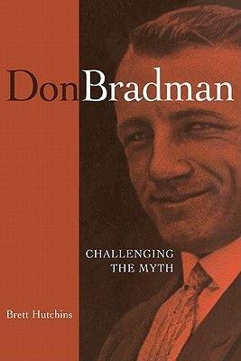 Don Bradman - Challenging the Myth (Paperback): Brett Hutchins