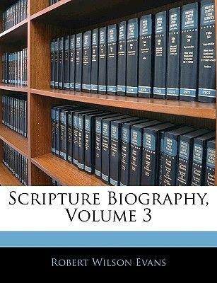 Scripture Biography, Volume 3 (Paperback): Robert Wilson Evans