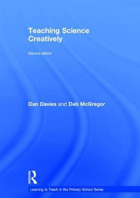Teaching Science Creatively (Hardcover, 2nd Revised edition): Dan Davies, Deb McGregor