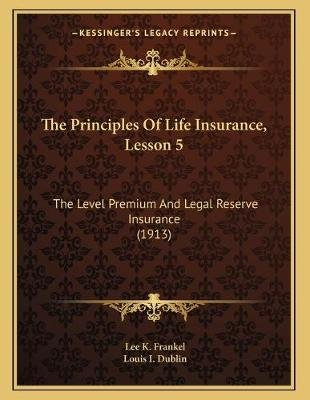 The Principles of Life Insurance, Lesson 5 - The Level Premium and Legal Reserve Insurance (1913) (Paperback): Lee K. Frankel,...