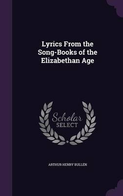 Lyrics from the Song-Books of the Elizabethan Age (Hardcover): Arthur Henry Bullen