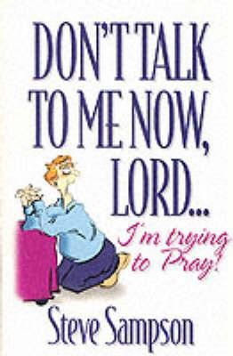Don't Talk to Me Now, Lord...I'm Trying to Pray (Paperback, New edition): Steve Sampson
